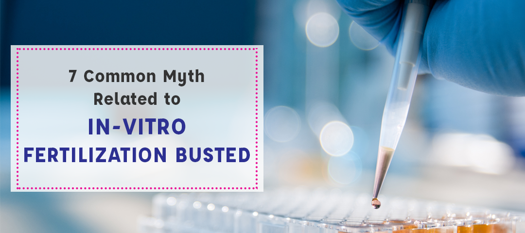 7 Common Myth Related to In-vitro Fertilization Busted