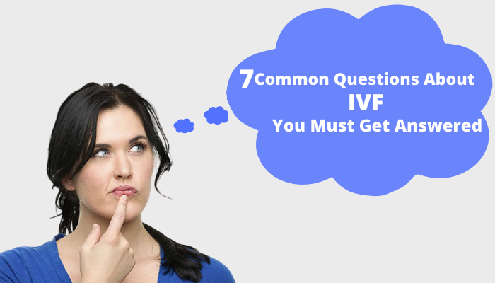 7 Common Questions About IVF You Must Get Answered